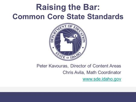 Raising the Bar: Common Core State Standards Peter Kavouras, Director of Content Areas Chris Avila, Math Coordinator www.sde.idaho.gov.