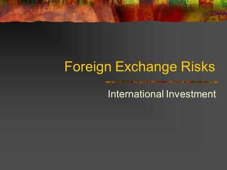 Foreign Exchange Risks International Investment. Exchange Risk Exposure Accounting exposure = (foreign-currency denominated assets) – (foreign-currency.