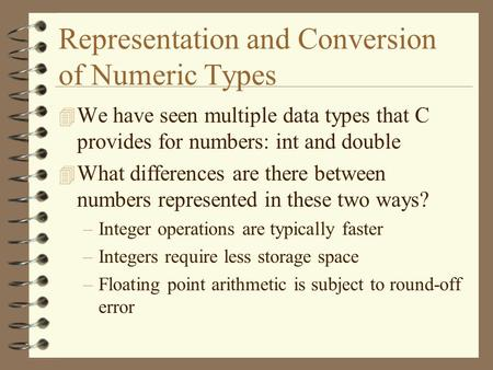 Representation and Conversion of Numeric Types 4 We have seen multiple data types that C provides for numbers: int and double 4 What differences are there.