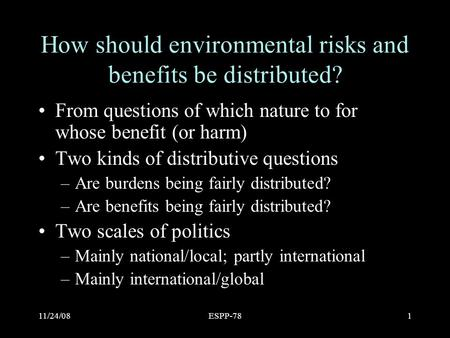 11/24/08ESPP-781 How should environmental risks and benefits be distributed? From questions of which nature to for whose benefit (or harm) Two kinds of.