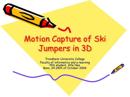 Motion Capture of Ski Jumpers in 3D Trondheim University College Faculty of informatics and e-learning PhD student, Atle Nes Bonn, 24-28th of October 2004.