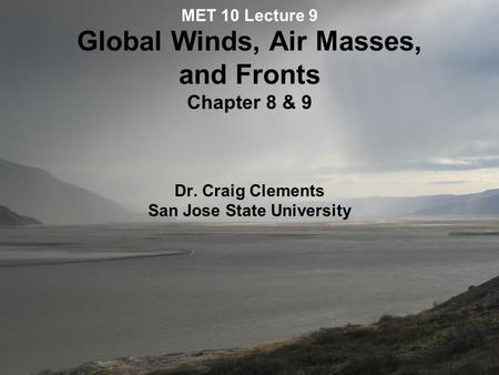 MET 10 Lecture 9 Global Winds, Air Masses, and Fronts Chapter 8 & 9 Dr. Craig Clements San Jose State University.