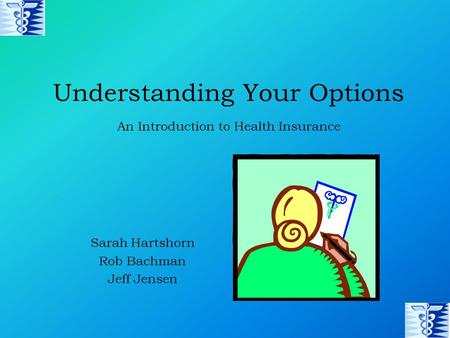 Understanding Your Options Sarah Hartshorn Rob Bachman Jeff Jensen An Introduction to Health Insurance.