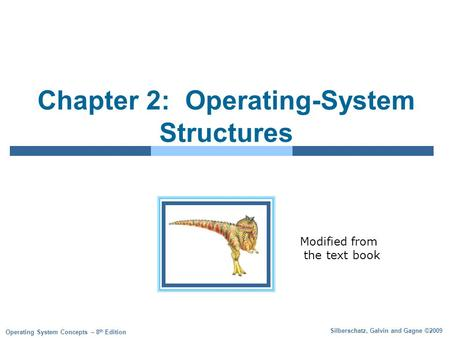 Silberschatz, Galvin and Gagne ©2009 Operating System Concepts – 8 th Edition Chapter 2: Operating-System Structures Modified from the text book.