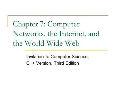 Chapter 7: Computer Networks, the Internet, and the World Wide Web Invitation to Computer Science, C++ Version, Third Edition.