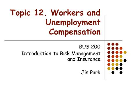 Topic 12. Workers and Unemployment Compensation BUS 200 Introduction to Risk Management and Insurance Jin Park.