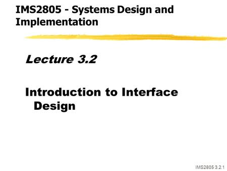 IMS2805 3.2.1 Lecture 3.2 Introduction to Interface Design IMS2805 - Systems Design and Implementation.