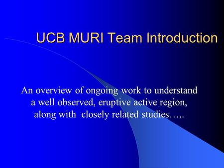 UCB MURI Team Introduction An overview of ongoing work to understand a well observed, eruptive active region, along with closely related studies…..