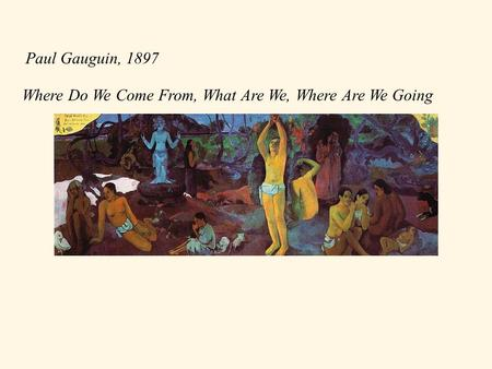 Where Do We Come From, What Are We, Where Are We Going Paul Gauguin, 1897.