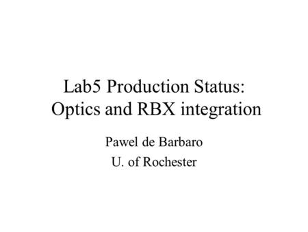 Lab5 Production Status: Optics and RBX integration Pawel de Barbaro U. of Rochester.