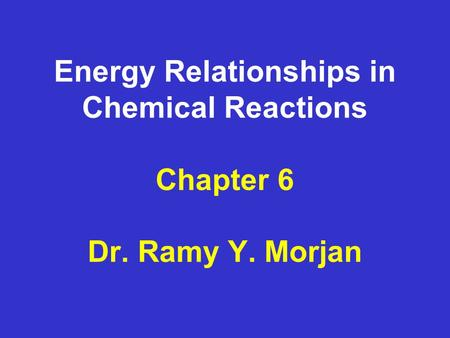 Energy Relationships in Chemical Reactions Chapter 6 Dr. Ramy Y. Morjan.