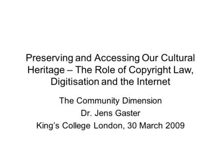 Preserving and Accessing Our Cultural Heritage – The Role of Copyright Law, Digitisation and the Internet The Community Dimension Dr. Jens Gaster King's.