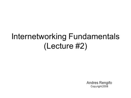 Internetworking Fundamentals (Lecture #2) Andres Rengifo Copyright 2008.