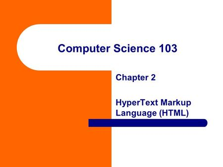 Computer Science 103 Chapter 2 HyperText Markup Language (HTML)