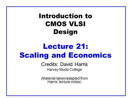 Introduction to CMOS VLSI Design Lecture 21: Scaling and Economics Credits: David Harris Harvey Mudd College (Material taken/adapted from Harris' lecture.