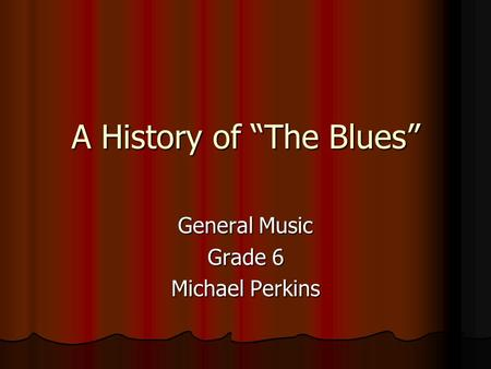 "A History of ""The Blues"" General Music Grade 6 Michael Perkins."