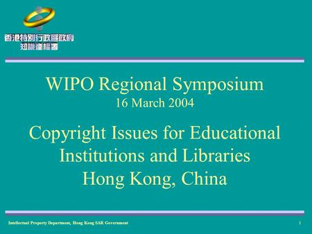 Intellectual Property Department, Hong Kong SAR Government1 WIPO Regional Symposium 16 March 2004 Copyright Issues for Educational Institutions and Libraries.