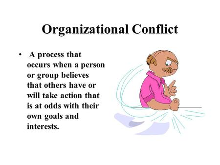 Organizational Conflict A process that occurs when a person or group believes that others have or will take action that is at odds with their own goals.