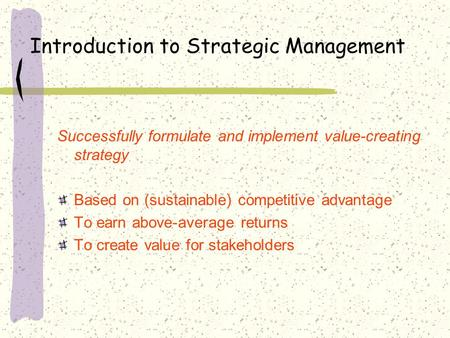 Introduction to Strategic Management Successfully formulate and implement value-creating strategy Based on (sustainable) competitive advantage To earn.