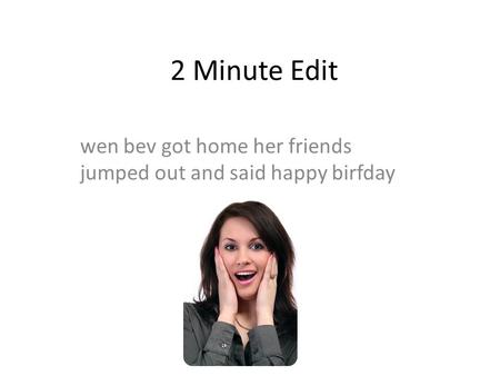 2 Minute Edit wen bev got home her friends jumped out and said happy birfday.