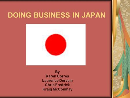 DOING <strong>BUSINESS</strong> IN JAPAN By Karen Correa Laurence Dervain Chris Fredrick Kraig McConihay.