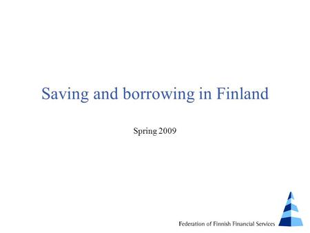 Saving and borrowing in Finland Spring 2009. Survey Coverage: 2,400 persons (aged 15 to 74) Time of interviews: January 2009 Interviewed by: IRO Research.
