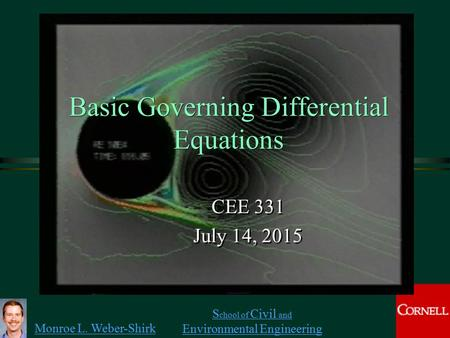 Monroe L. Weber-Shirk S chool of Civil and Environmental Engineering Basic Governing Differential Equations CEE 331 July 14, 2015 CEE 331 July 14, 2015.