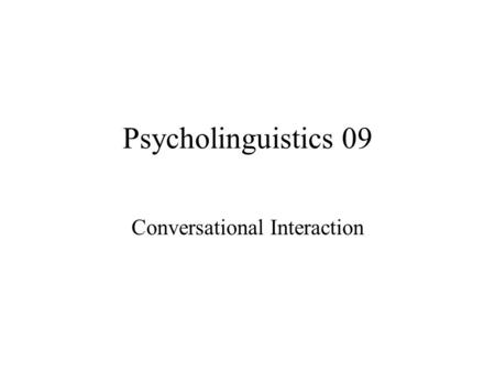 Psycholinguistics 09 Conversational Interaction. Conversation is a complex process of language use and a special form of social interaction with its own.