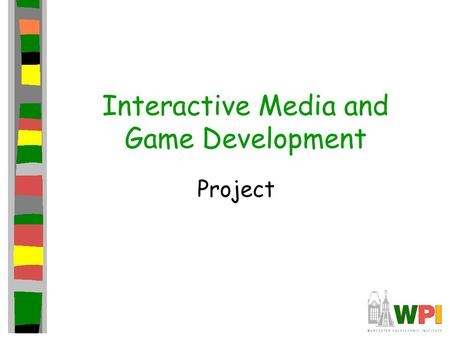 Interactive Media and Game Development Project. Game Idea Suggestions Goal: build complete, mini-game –Constrain idea by resources (time) Think small.