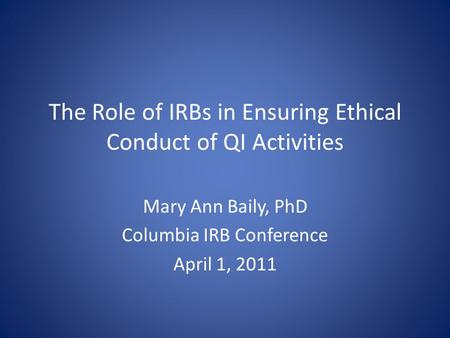 The Role of IRBs in Ensuring Ethical Conduct of QI Activities Mary Ann Baily, PhD Columbia IRB Conference April 1, 2011.