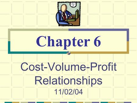 Cost-Volume-Profit Relationships 11/02/04 Chapter 6.