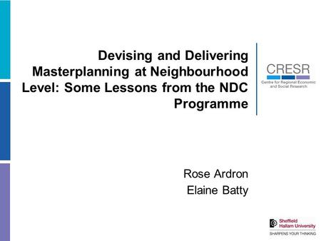 Devising and Delivering Masterplanning at Neighbourhood Level: Some Lessons from the NDC Programme Rose Ardron Elaine Batty.