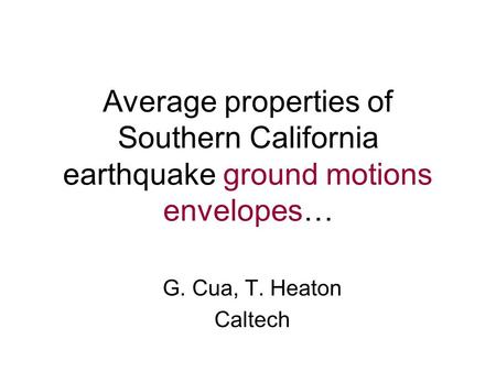 Average properties of Southern California earthquake ground motions envelopes… G. Cua, T. Heaton Caltech.