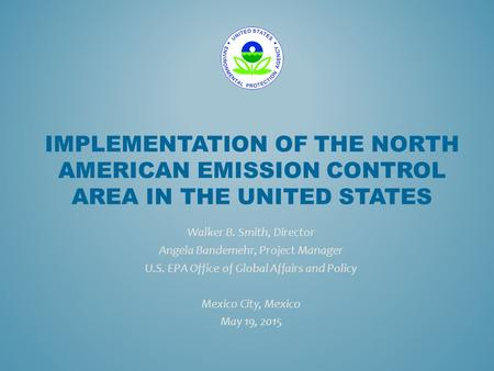IMPLEMENTATION OF THE NORTH AMERICAN EMISSION CONTROL AREA IN THE UNITED STATES Walker B. Smith, Director Angela Bandemehr, Project Manager U.S. EPA Office.