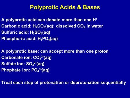 Polyprotic Acids & Bases A polyprotic acid can donate more than one H + Carbonic acid: H 2 CO 3 (aq); dissolved CO 2 in water Sulfuric acid: H 2 SO 4 (aq)