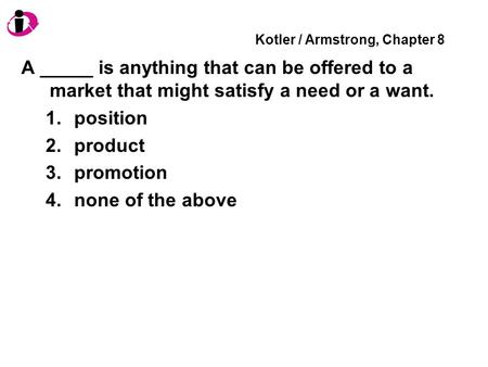 Kotler / Armstrong, Chapter 8 A _____ is anything that can be offered to a market that might satisfy a need or a want. 1.position 2.product 3.promotion.