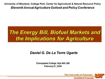 The Energy Bill, Biofuel Markets and the Implications for Agriculture Daniel G. De La Torre Ugarte Chesapeake College, Wye Mill, MD February 21, 2008 University.