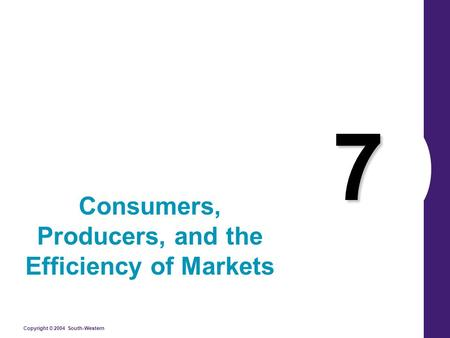Copyright © 2004 South-Western 7 Consumers, Producers, and the Efficiency of Markets.