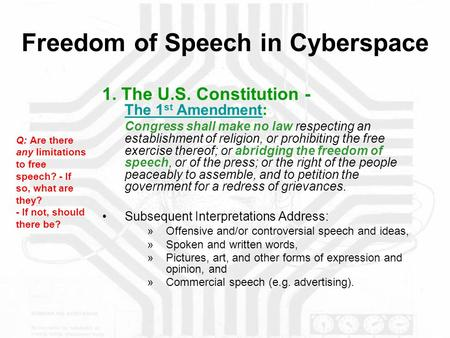 Freedom of Speech in Cyberspace 1. The U.S. Constitution - The 1 st Amendment: The 1 st Amendment Congress shall make no law respecting an establishment.