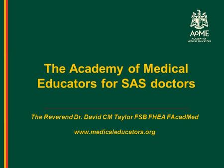 The Academy of Medical Educators for SAS doctors The Reverend Dr. David CM Taylor FSB FHEA FAcadMed www.medicaleducators.org.