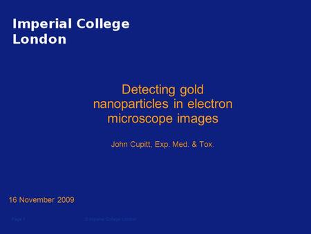 © Imperial College LondonPage 1 Detecting gold nanoparticles in electron microscope images John Cupitt, Exp. Med. & Tox. 16 November 2009.