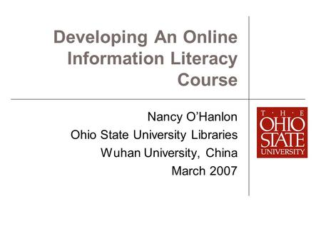 Developing An Online Information Literacy Course Nancy O'Hanlon Ohio State University Libraries Wuhan University, China March 2007.
