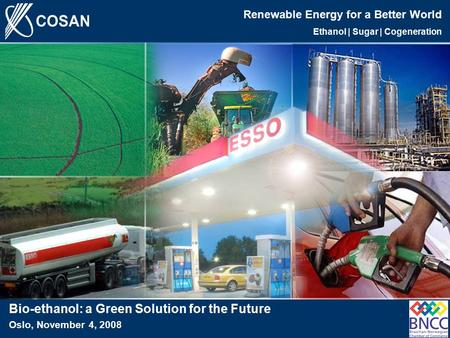 1 Renewable <strong>Energy</strong> for a Better World Ethanol | Sugar | <strong>Cogeneration</strong> Bio-ethanol: a Green Solution for the Future Oslo, November 4, 2008.
