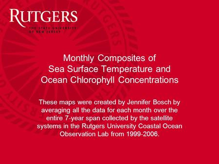 Monthly Composites of Sea Surface Temperature and Ocean Chlorophyll Concentrations These maps were created by Jennifer Bosch by averaging all the data.
