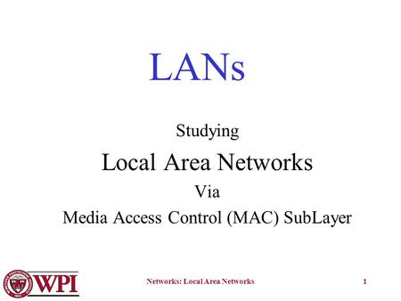 Networks: Local Area Networks1 LANs Studying Local Area Networks Via Media Access Control (MAC) SubLayer.