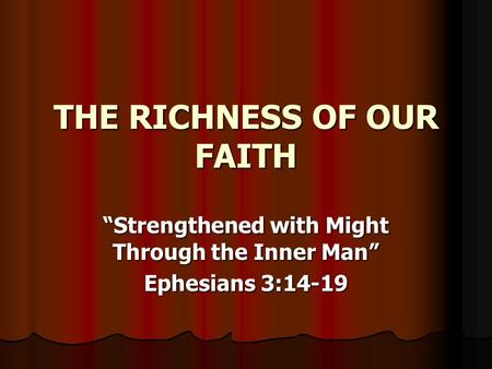 "THE RICHNESS OF OUR FAITH ""Strengthened with Might Through the Inner Man"" Ephesians 3:14-19."