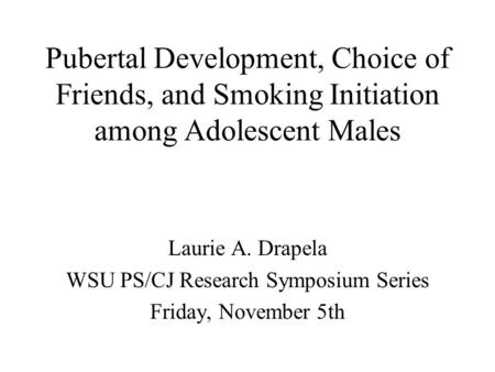 Pubertal Development, Choice of Friends, and Smoking Initiation among Adolescent Males Laurie A. Drapela WSU PS/CJ Research Symposium Series Friday, November.