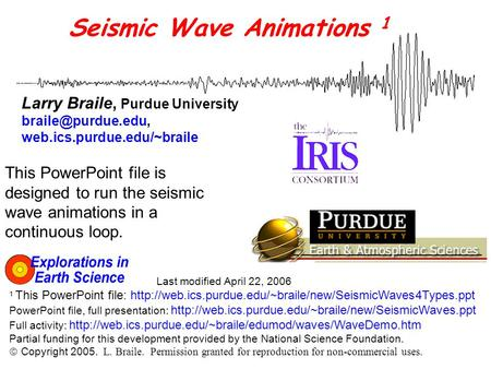 Seismic Wave Animations 1 Larry Braile, Purdue University web.ics.purdue.edu/~braile Last modified April 22, 2006 1 This PowerPoint.