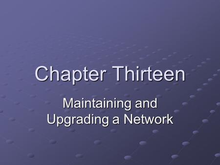 Chapter Thirteen Maintaining and Upgrading a Network.