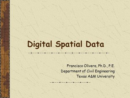 Digital Spatial Data Francisco Olivera, Ph.D., P.E. Department of Civil Engineering Texas A&M University.